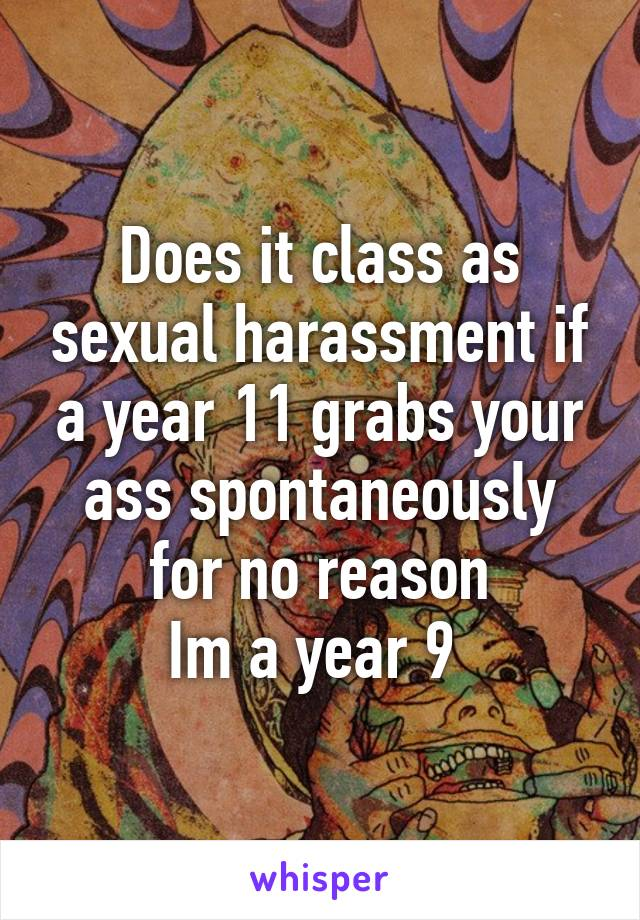 Does it class as sexual harassment if a year 11 grabs your ass spontaneously for no reason Im a year 9