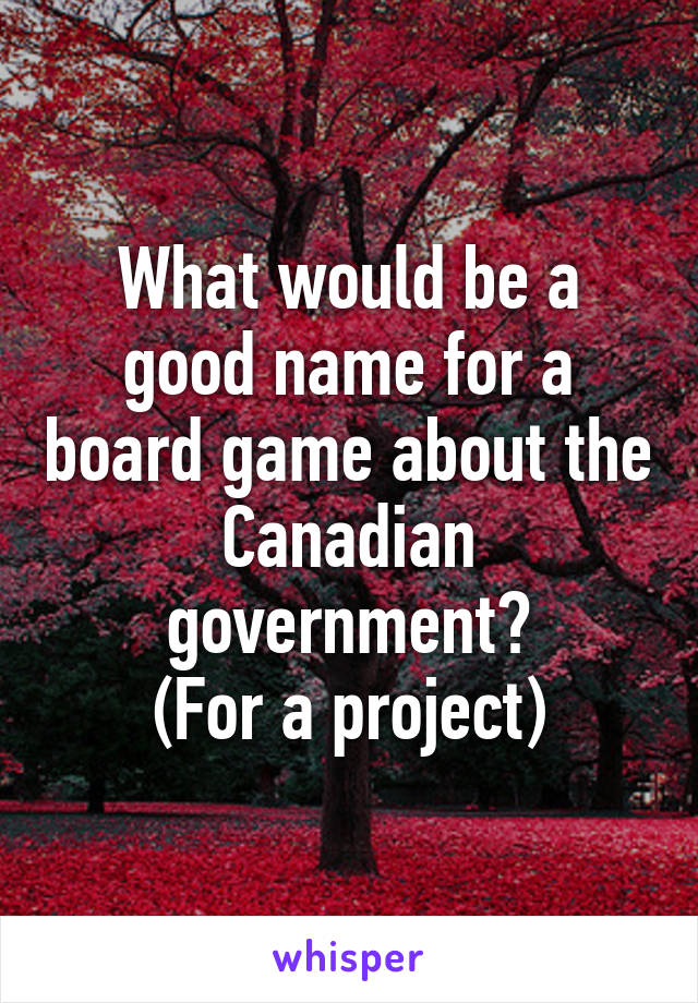 What would be a good name for a board game about the Canadian government? (For a project)