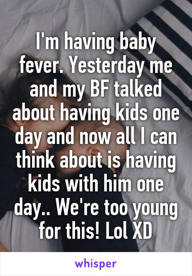 I'm having baby fever. Yesterday me and my BF talked about having kids one day and now all I can think about is having kids with him one day.. We're too young for this! Lol XD