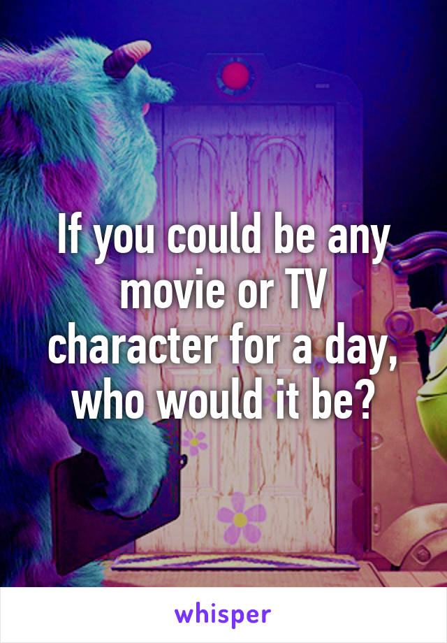If you could be any movie or TV character for a day, who would it be?