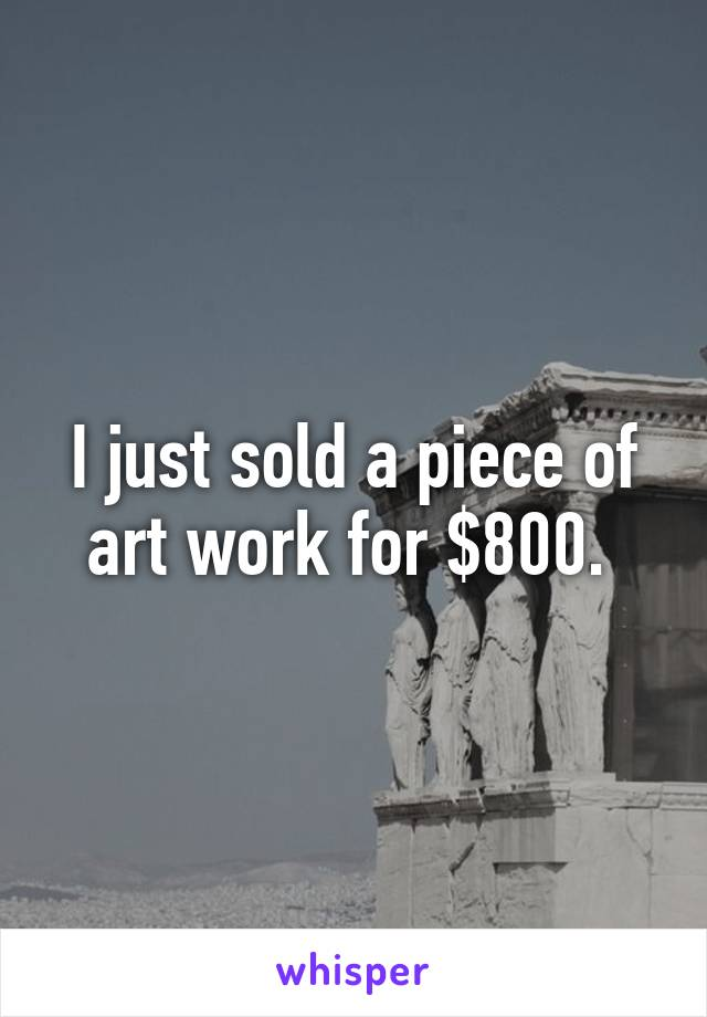 I just sold a piece of art work for $800.