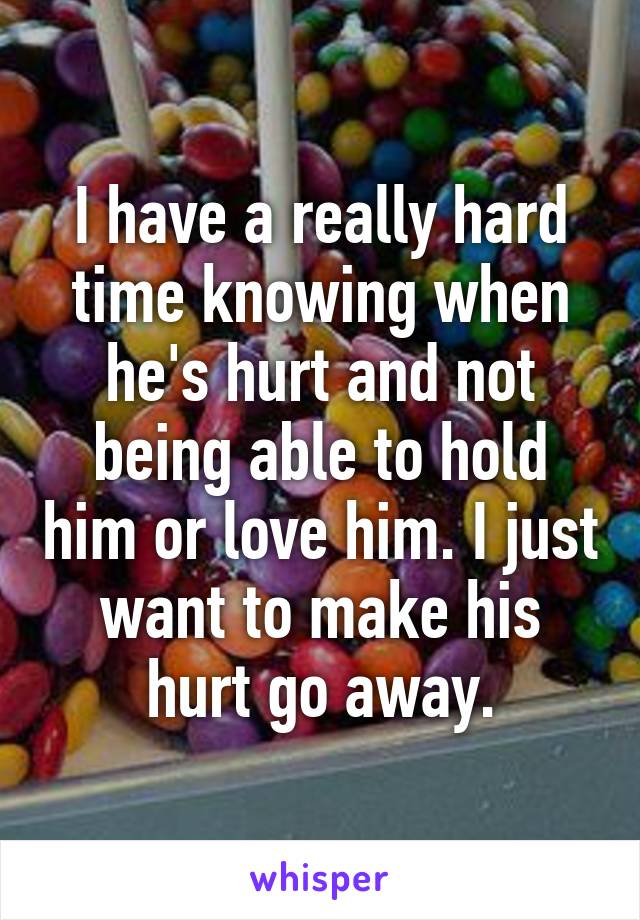 I have a really hard time knowing when he's hurt and not being able to hold him or love him. I just want to make his hurt go away.