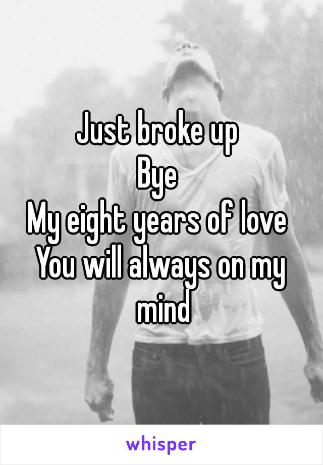 Just broke up  Bye  My eight years of love  You will always on my mind