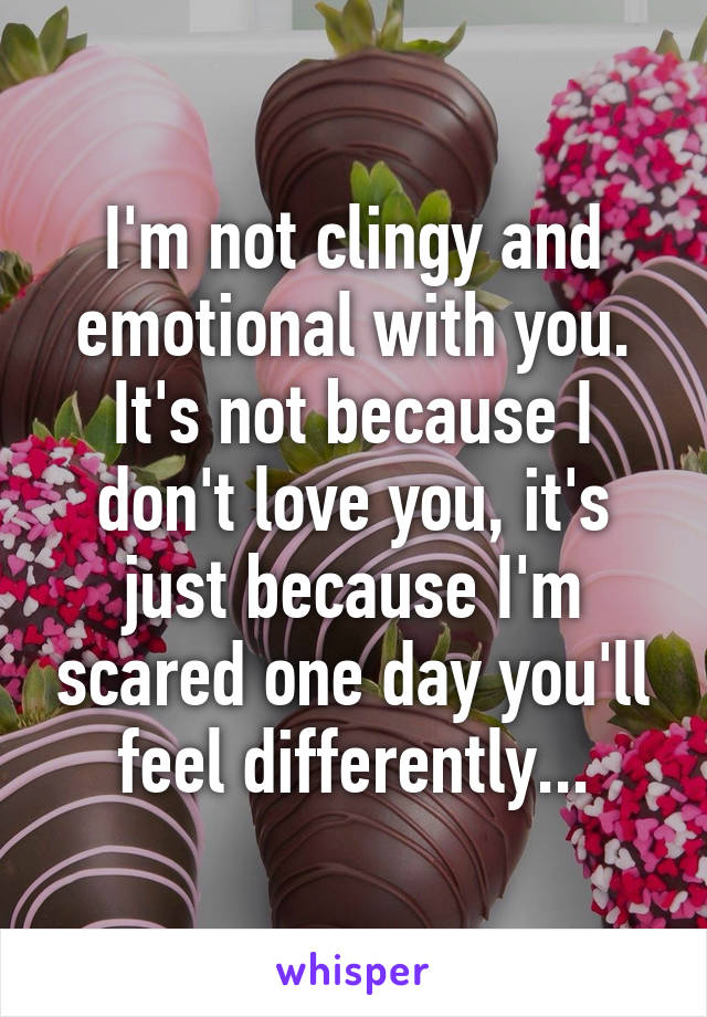I'm not clingy and emotional with you. It's not because I don't love you, it's just because I'm scared one day you'll feel differently...