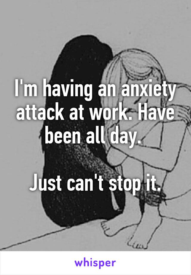 I'm having an anxiety attack at work. Have been all day.   Just can't stop it.