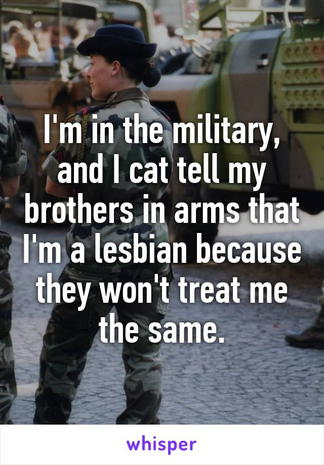 I'm in the military, and I cat tell my brothers in arms that I'm a lesbian because they won't treat me the same.