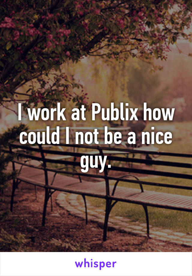 I work at Publix how could I not be a nice guy.