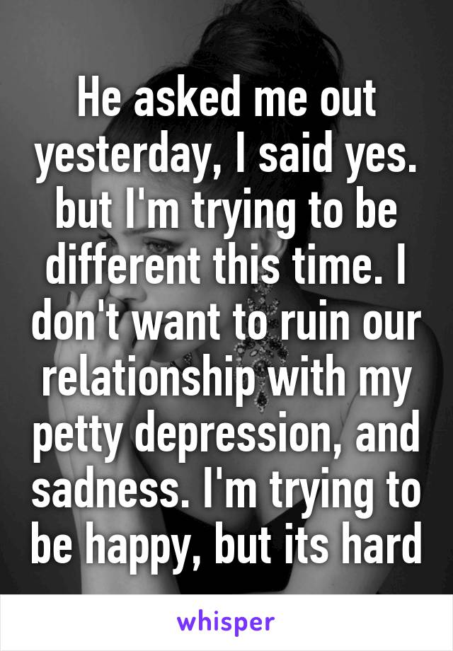 He asked me out yesterday, I said yes. but I'm trying to be different this time. I don't want to ruin our relationship with my petty depression, and sadness. I'm trying to be happy, but its hard