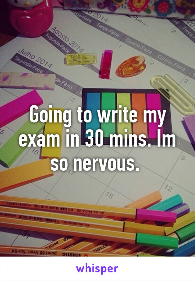 Going to write my exam in 30 mins. Im so nervous.