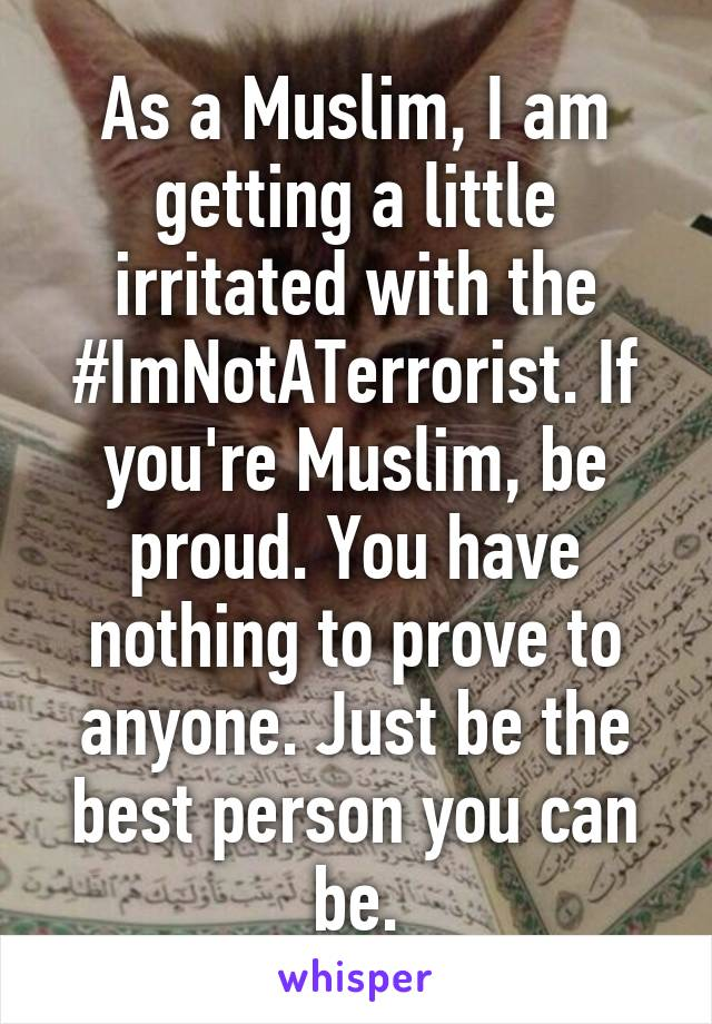 As a Muslim, I am getting a little irritated with the #ImNotATerrorist. If you're Muslim, be proud. You have nothing to prove to anyone. Just be the best person you can be.