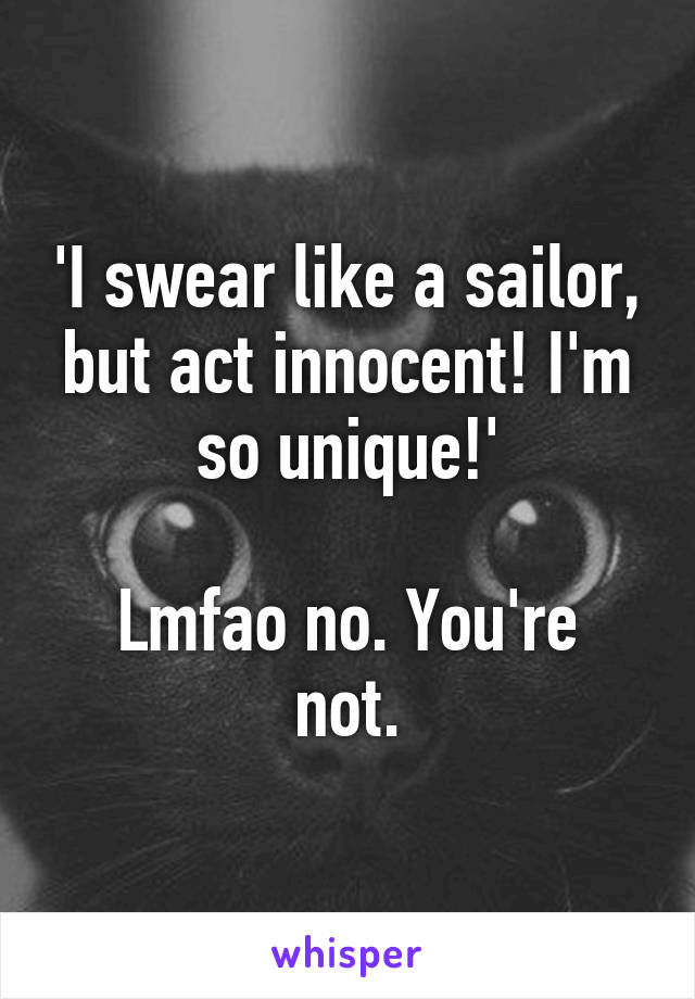 'I swear like a sailor, but act innocent! I'm so unique!'  Lmfao no. You're not.