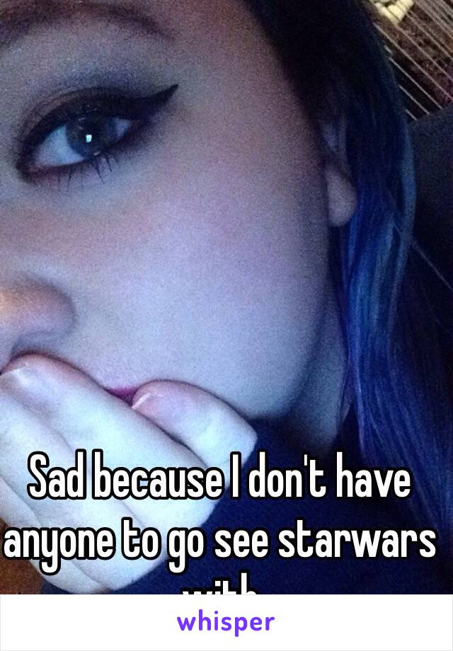Sad because I don't have anyone to go see starwars with