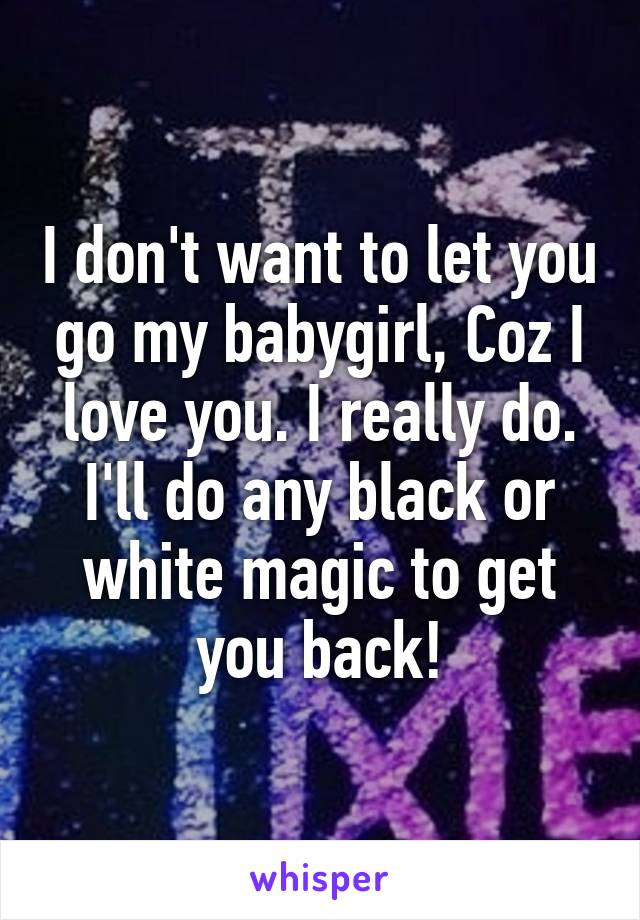 I don't want to let you go my babygirl, Coz I love you. I really do. I'll do any black or white magic to get you back!