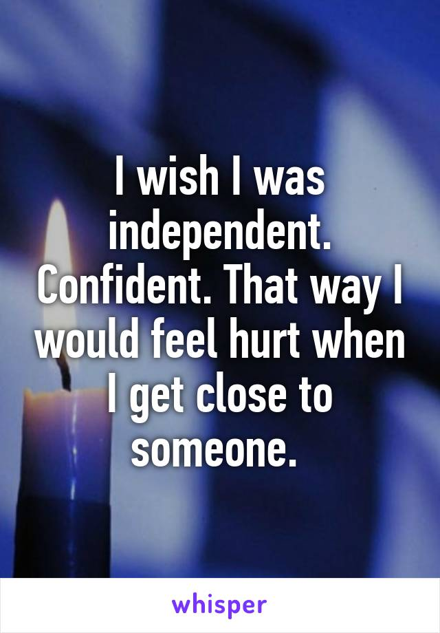 I wish I was independent. Confident. That way I would feel hurt when I get close to someone.