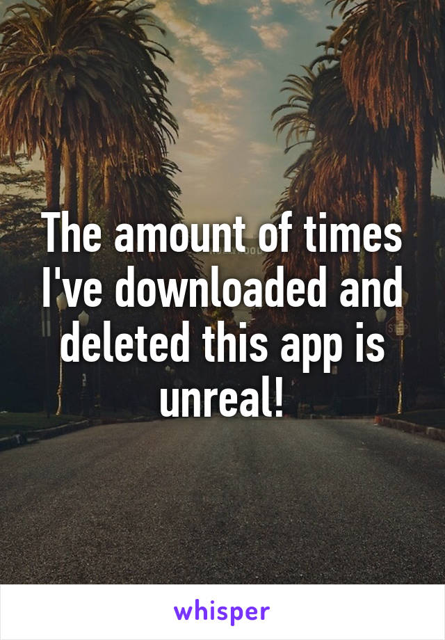 The amount of times I've downloaded and deleted this app is unreal!