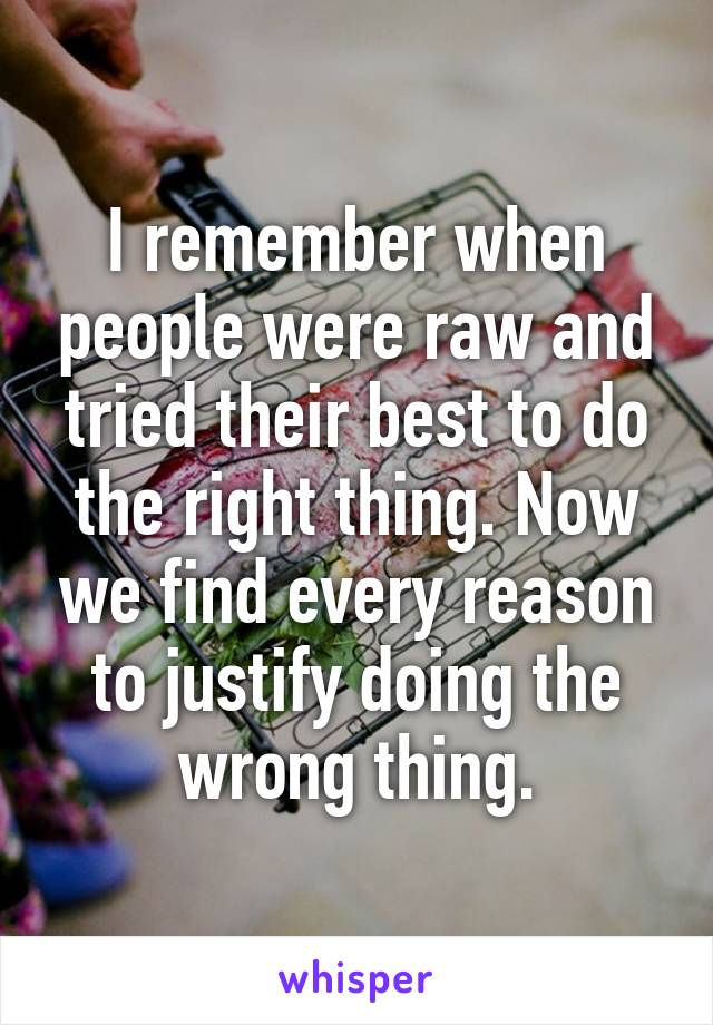 I remember when people were raw and tried their best to do the right thing. Now we find every reason to justify doing the wrong thing.