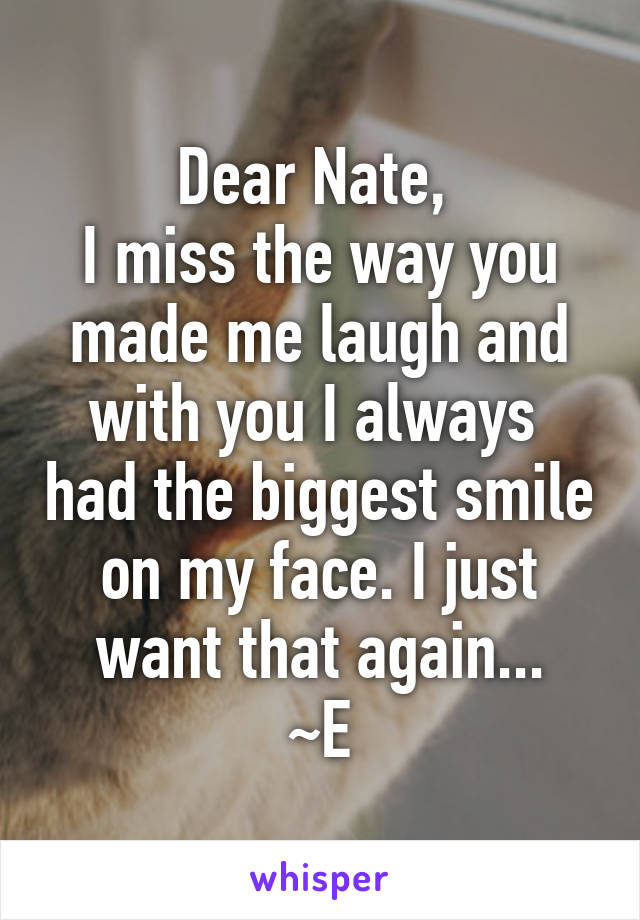 Dear Nate,  I miss the way you made me laugh and with you I always  had the biggest smile on my face. I just want that again... ~E