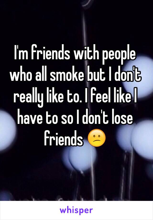 I'm friends with people who all smoke but I don't really like to. I feel like I have to so I don't lose friends 😕