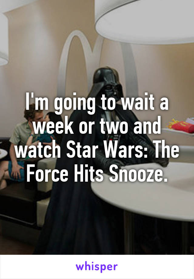 I'm going to wait a week or two and watch Star Wars: The Force Hits Snooze.