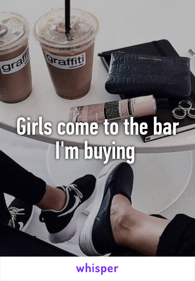 Girls come to the bar I'm buying