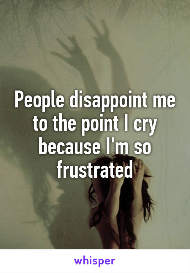 People disappoint me to the point I cry because I'm so frustrated
