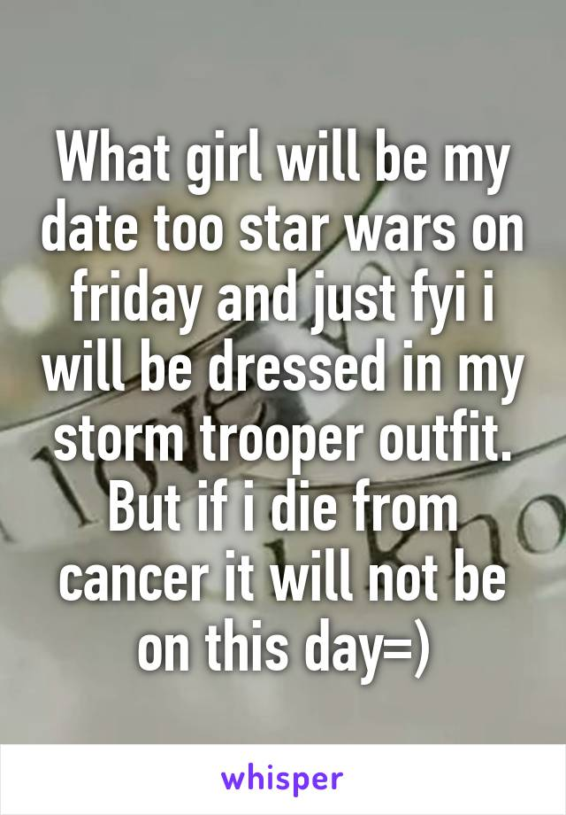 What girl will be my date too star wars on friday and just fyi i will be dressed in my storm trooper outfit. But if i die from cancer it will not be on this day=)