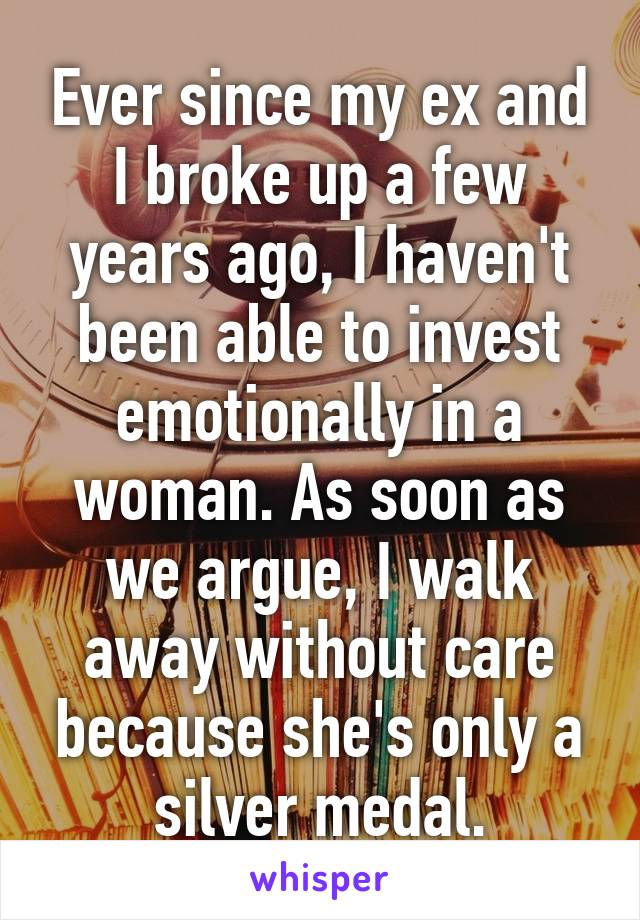 Ever since my ex and I broke up a few years ago, I haven't been able to invest emotionally in a woman. As soon as we argue, I walk away without care because she's only a silver medal.