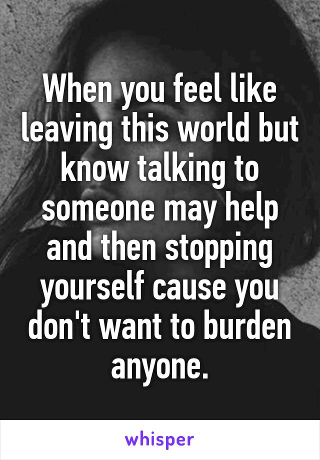When you feel like leaving this world but know talking to someone may help and then stopping yourself cause you don't want to burden anyone.