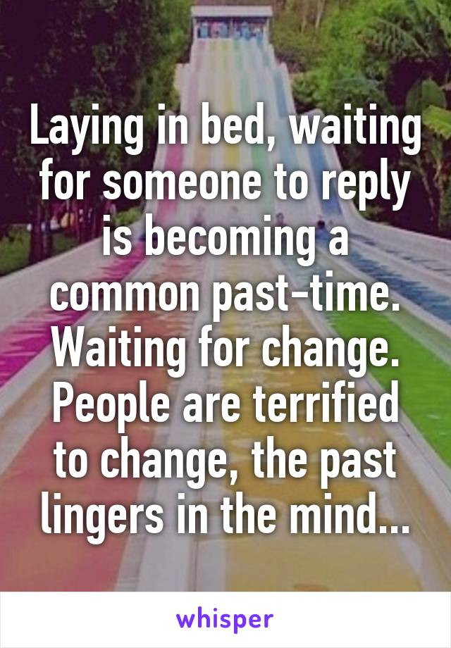 Laying in bed, waiting for someone to reply is becoming a common past-time. Waiting for change. People are terrified to change, the past lingers in the mind...