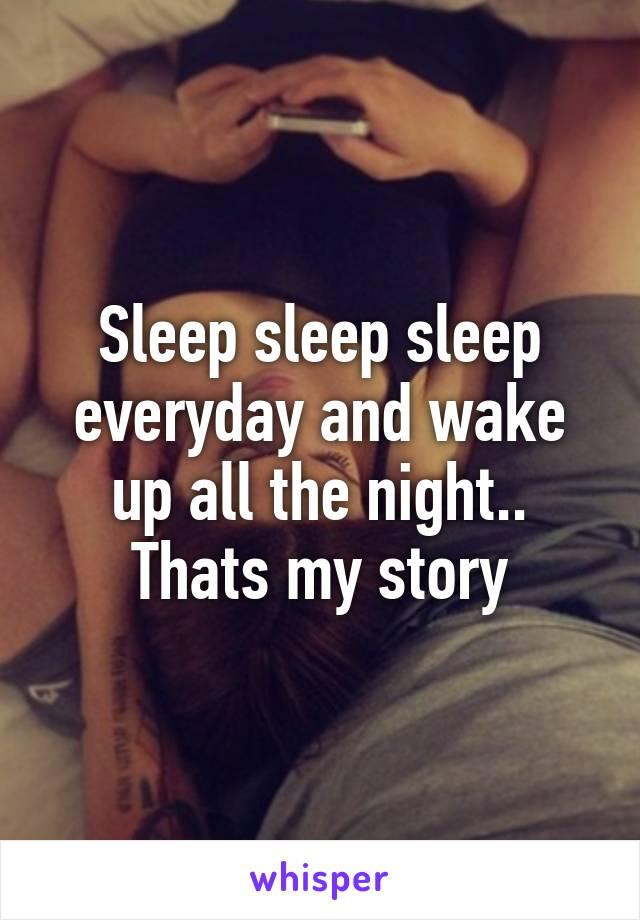 Sleep sleep sleep everyday and wake up all the night.. Thats my story