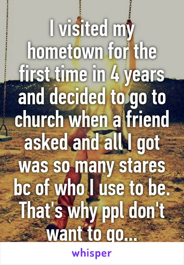 I visited my hometown for the first time in 4 years and decided to go to church when a friend asked and all I got was so many stares bc of who I use to be. That's why ppl don't want to go...