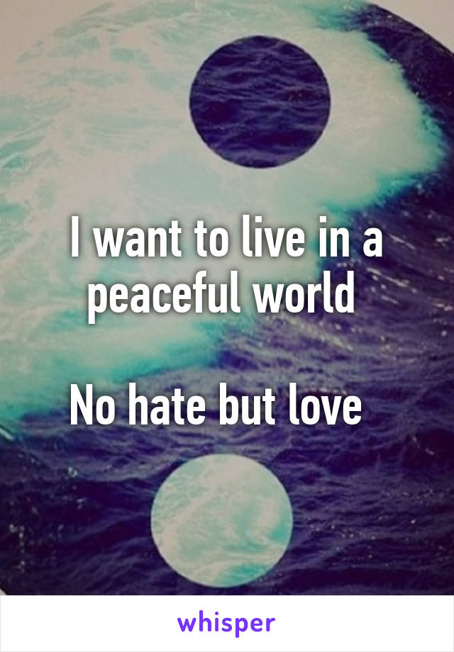 I want to live in a peaceful world   No hate but love