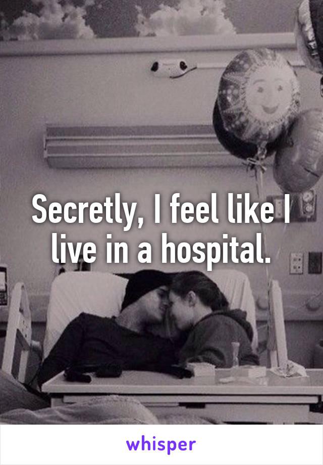 Secretly, I feel like I live in a hospital.