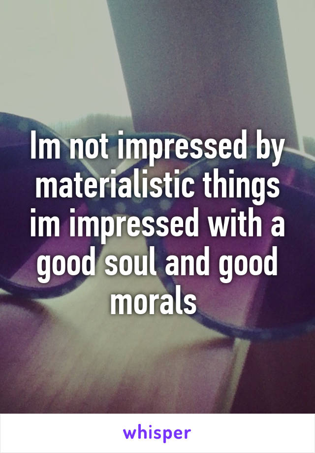 Im not impressed by materialistic things im impressed with a good soul and good morals