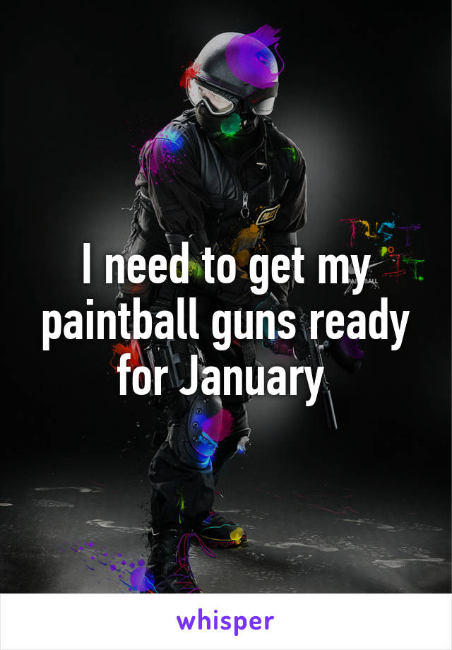 I need to get my paintball guns ready for January