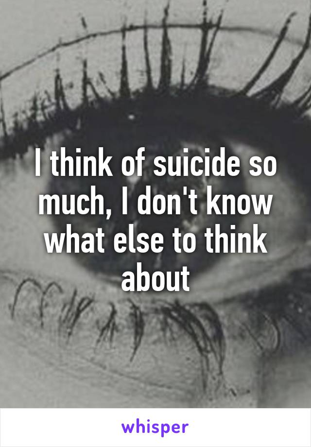 I think of suicide so much, I don't know what else to think about