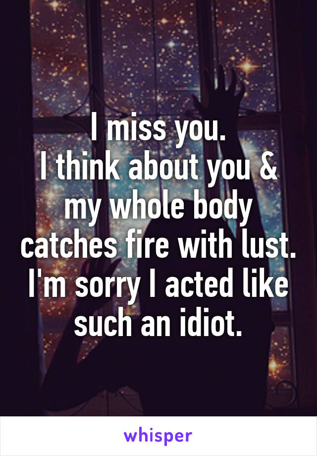 I miss you. I think about you & my whole body catches fire with lust. I'm sorry I acted like such an idiot.