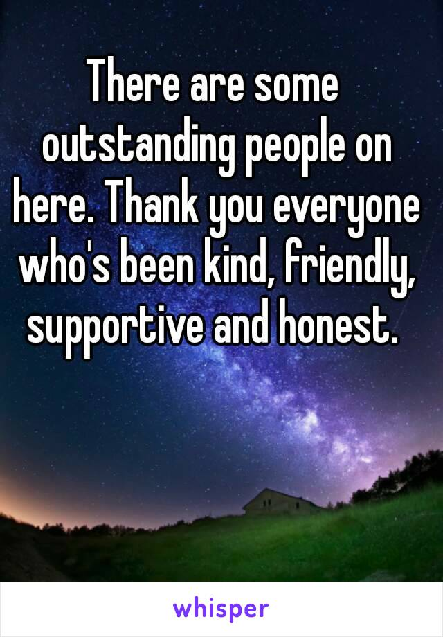 There are some outstanding people on here. Thank you everyone who's been kind, friendly, supportive and honest.