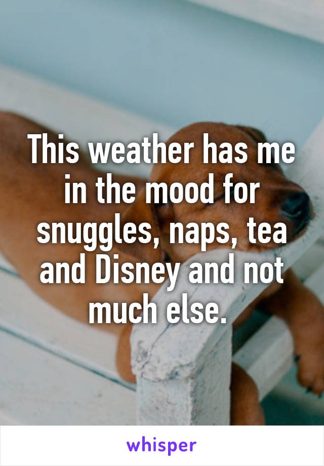 This weather has me in the mood for snuggles, naps, tea and Disney and not much else.