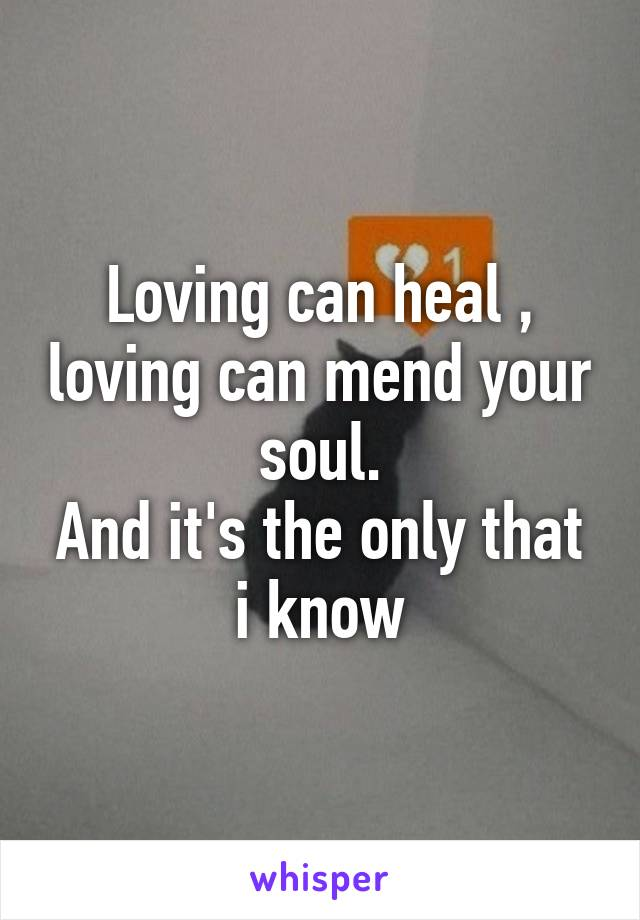 Loving can heal , loving can mend your soul. And it's the only that i know