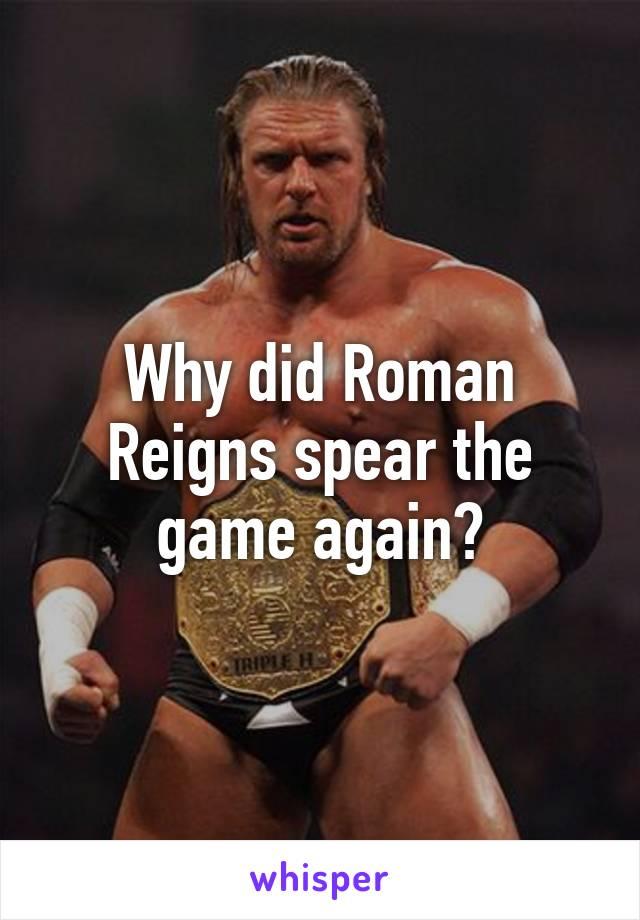 Why did Roman Reigns spear the game again?