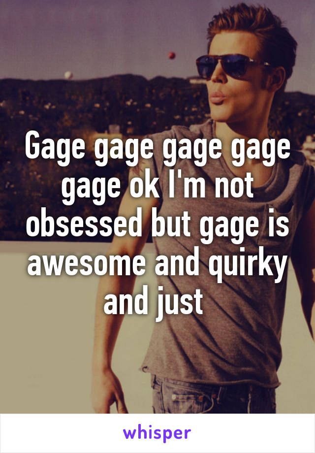 Gage gage gage gage gage ok I'm not obsessed but gage is awesome and quirky and just