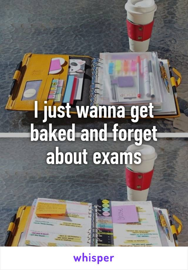 I just wanna get baked and forget about exams