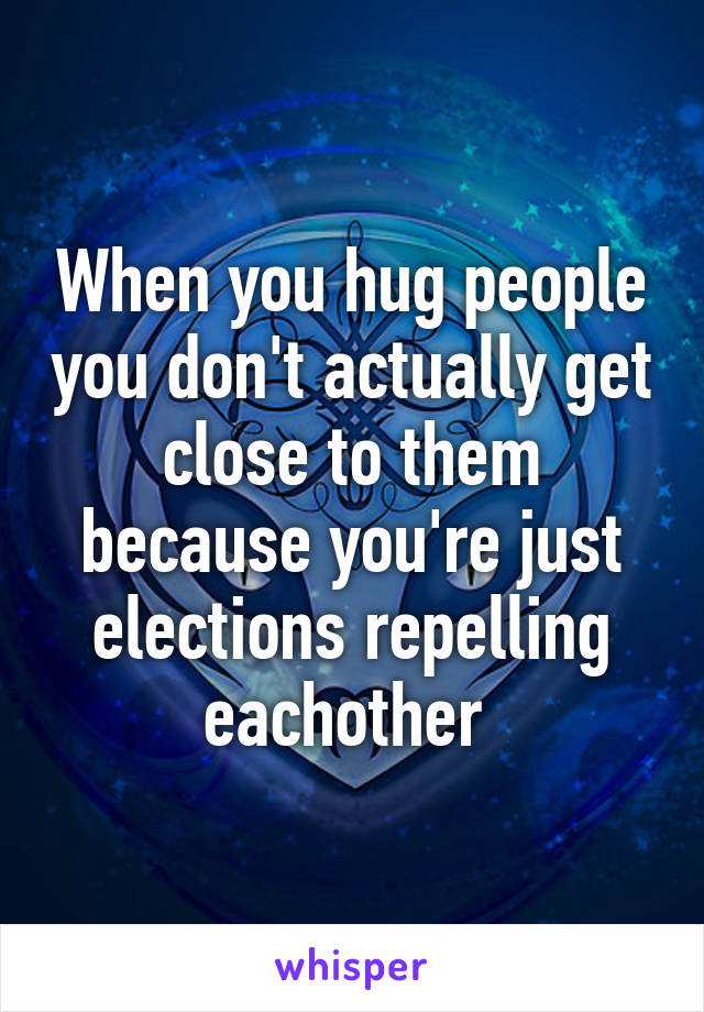 When you hug people you don't actually get close to them because you're just elections repelling eachother