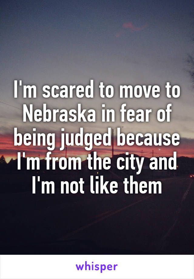 I'm scared to move to Nebraska in fear of being judged because I'm from the city and I'm not like them