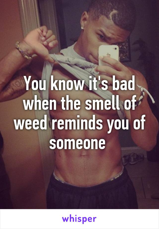 You know it's bad when the smell of weed reminds you of someone