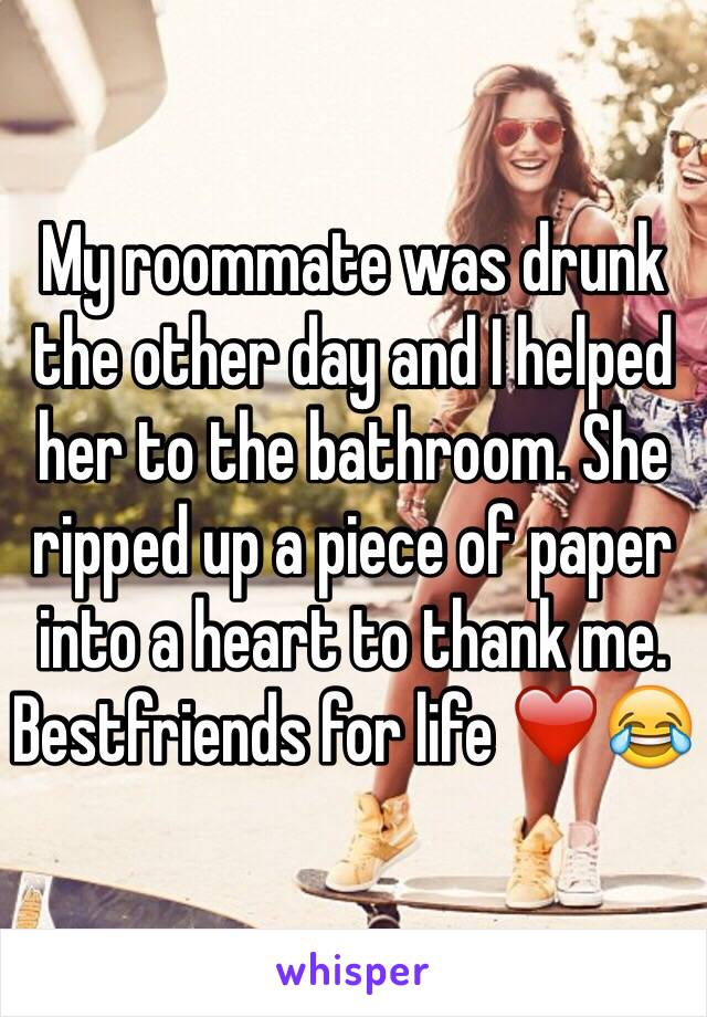 My roommate was drunk the other day and I helped her to the bathroom. She ripped up a piece of paper into a heart to thank me. Bestfriends for life ❤️😂