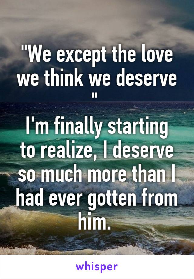 """""""We except the love we think we deserve """"  I'm finally starting to realize, I deserve so much more than I had ever gotten from him."""