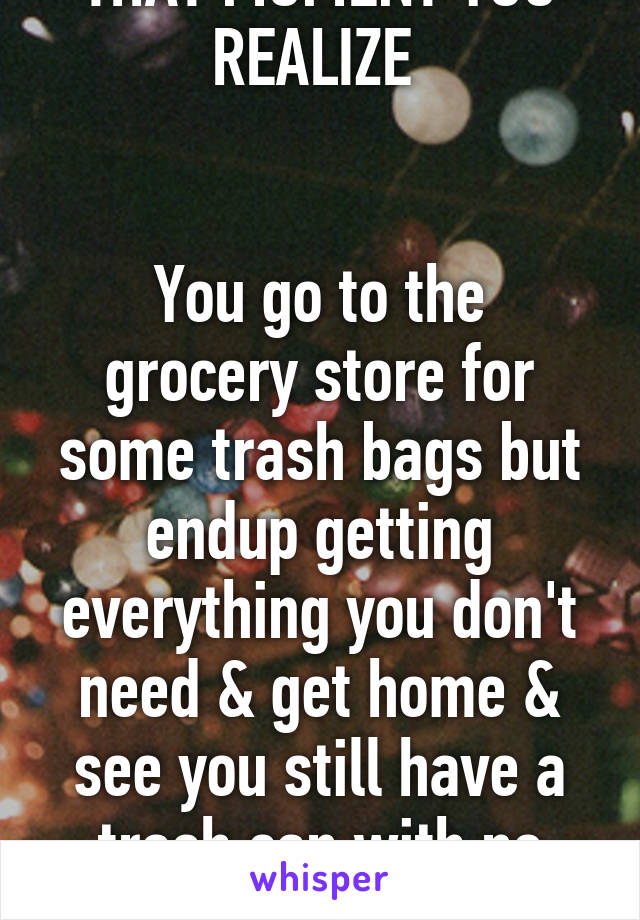 THAT MOMENT YOU REALIZE    You go to the grocery store for some trash bags but endup getting everything you don't need & get home & see you still have a trash can with no bag.