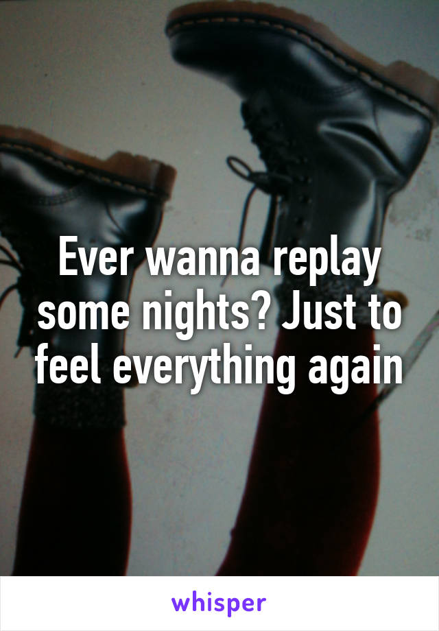 Ever wanna replay some nights? Just to feel everything again